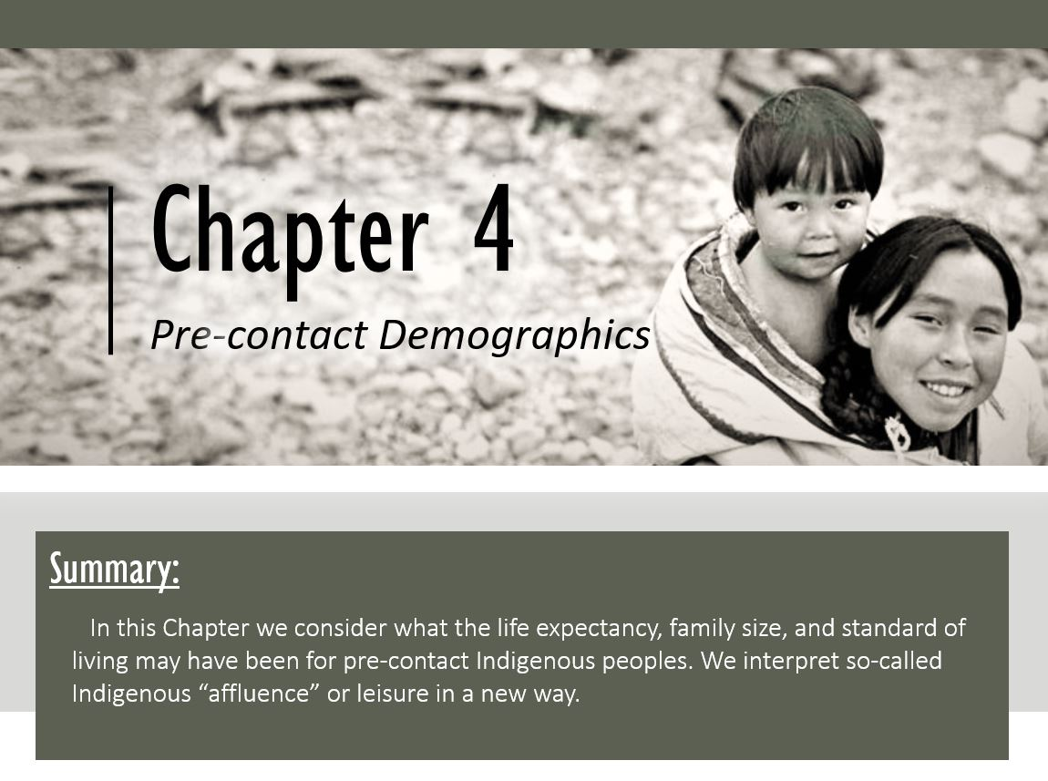 """Summary: In this Chapter we consider what the life expectancy, family size, and standard of living may have been for pre-contact Indigenous peoples. We interpret so-called Indigenous """"affluence"""" or leisure in a new way."""