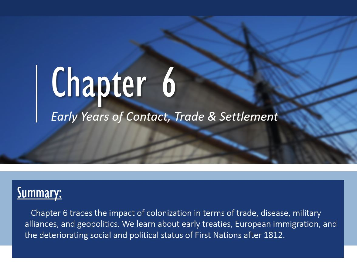 Summary: Chapter 6 traces the impact of colonization in terms of trade, disease, military alliances, and geopolitics. We learn about early treaties, European immigration, and the deteriorating social and political status of First Nations after 1812.