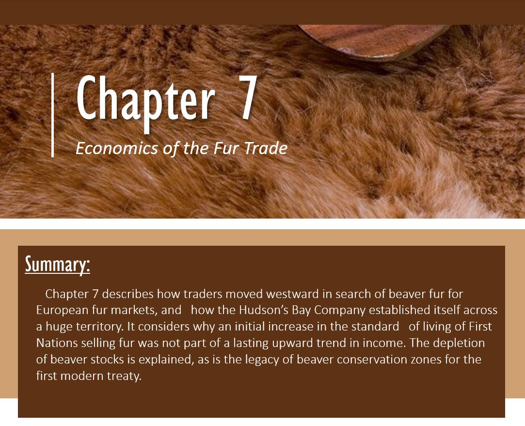 Chapter 7: Economics of Fur Trade; ummary: Chapter 7 describes how traders moved westward in search of beaver fur for European fur markets, and how the Hudson's Bay Company established itself across a huge territory. It considers why an initial increase in the standard of living of First Nations selling fur was not part of a lasting upward trend in income. The depletion of beaver stocks is explained, as is the legacy of beaver conservation zones for the first modern treaty.