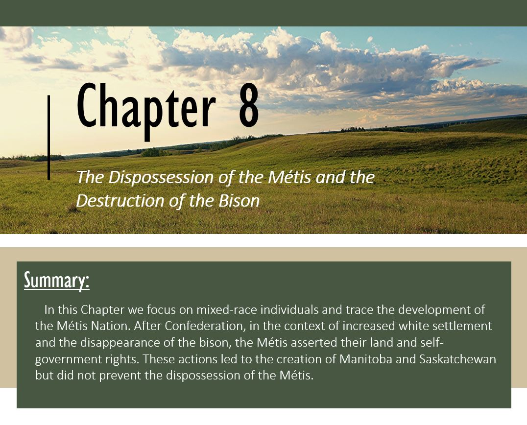 Chapter 8: The Dispossession of the Métis and the Destruction of the Bison; Summary: In this Chapter we focus on mixed-race individuals and trace the development of the Métis Nation. After Confederation, in the context of increased white settlement and the disappearance of the bison, the Métis asserted their land and self-government rights. These actions led to the creation of Manitoba and Saskatchewan but did not prevent the dispossession of the Métis.