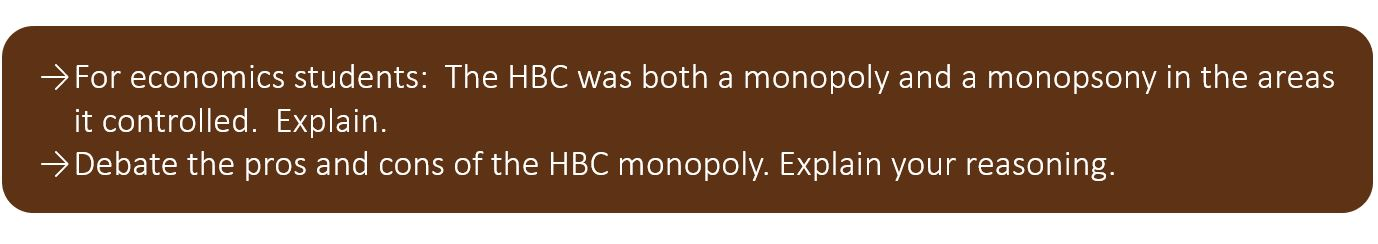 For economics students: The HBC was both a monopoly and a monopsony in the areas it controlled. Explain. Debate the pros and cons of the HBC monopoly. Explain your reasoning.
