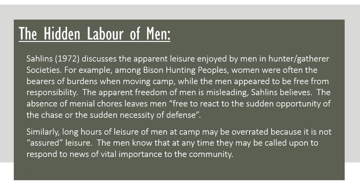"""The Hidden Labour of Men: Sahlins (1972) discusses the apparent leisure enjoyed by men in hunter/gatherer Societies. For example, among Bison Hunting Peoples, women were often the bearers of burdens when moving camp, while the men appeared to be free from responsibility. The apparent freedom of men is misleading, Sahlins believes. The absence of menial chores leaves men """"free to react to the sudden opportunity of the chase or the sudden necessity of defense"""". Similarly, long hours of leisure of men at camp may be overrated because it is not """"assured"""" leisure. The men know that at any time they may be called upon to respond to news of vital importance to the community."""