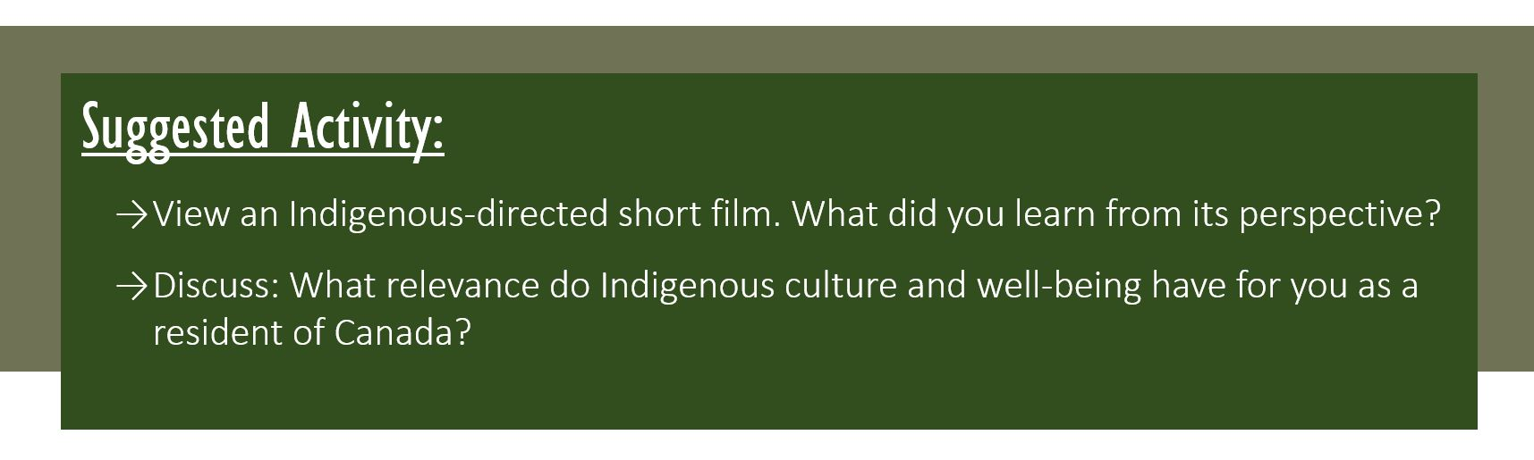 Suggested Activity: View an Indigenous-directed short film. What did you learn from its perspective? Discuss: What relevance do Indigenous culture and well-being have for you as a resident of Canada?