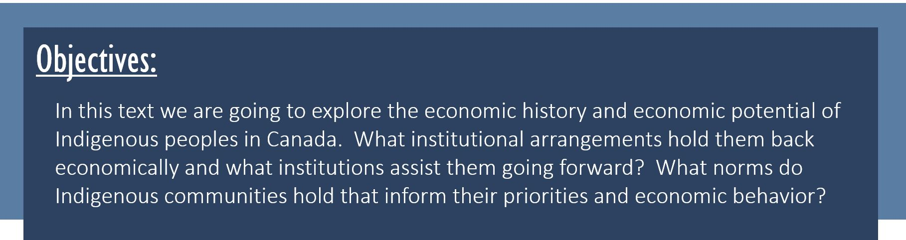 Objectives: In this text we are going to explore the economic history and economic potential of Indigenous communities in Canada. What institutional arrangements hold them back economically and what institutions assist them going forward? What norms do Indigenous communities hold that inform their priorities and economic behavior?