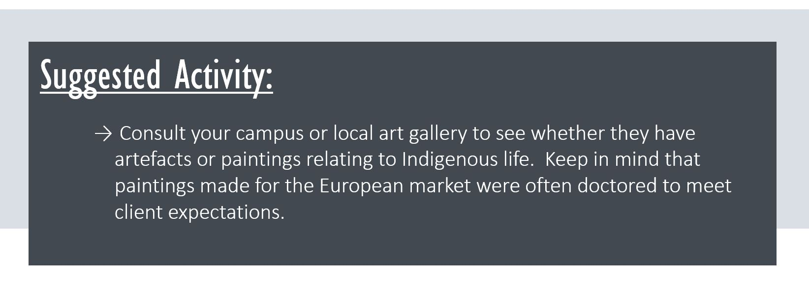 Suggested Activity: Consult your campus or local art gallery to see whether they have artefacts or paintings relating to Indigenous life. Keep in mind that paintings made for the European market were often doctored to meet client expectations.