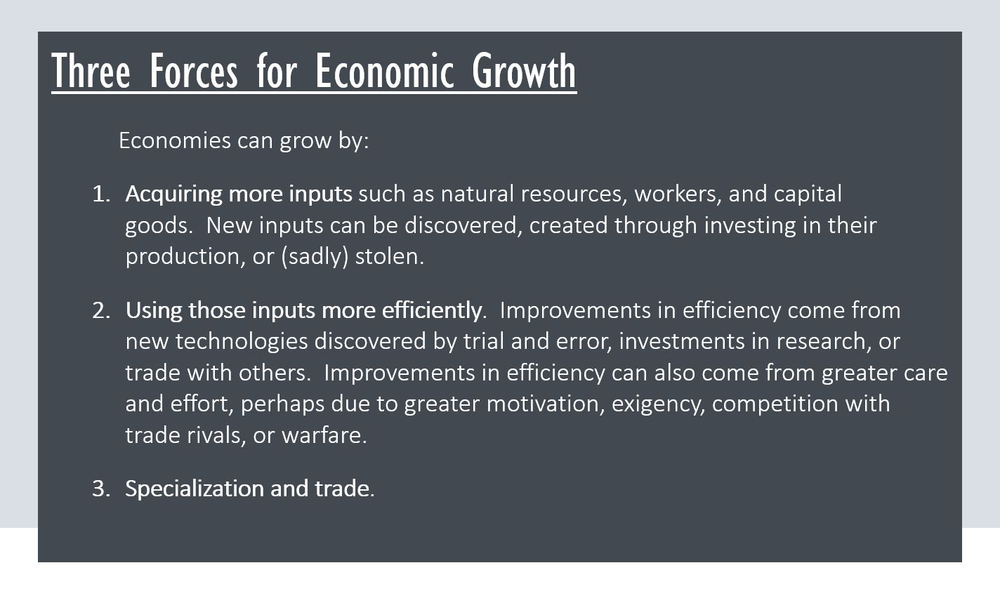 Three Forces for Economic Growth Economies can grow by: Acquiring more inputs such as natural resources, workers, and capital goods. New inputs can be discovered, created through investing in their production, or (sadly) stolen. Using those inputs more efficiently. Improvements in efficiency come from new technologies discovered by trial and error, investments in research, or trade with others. Improvements in efficiency can also come from greater care and effort, perhaps due to greater motivation, exigency, competition with trade rivals, or warfare. Specialization and trade.