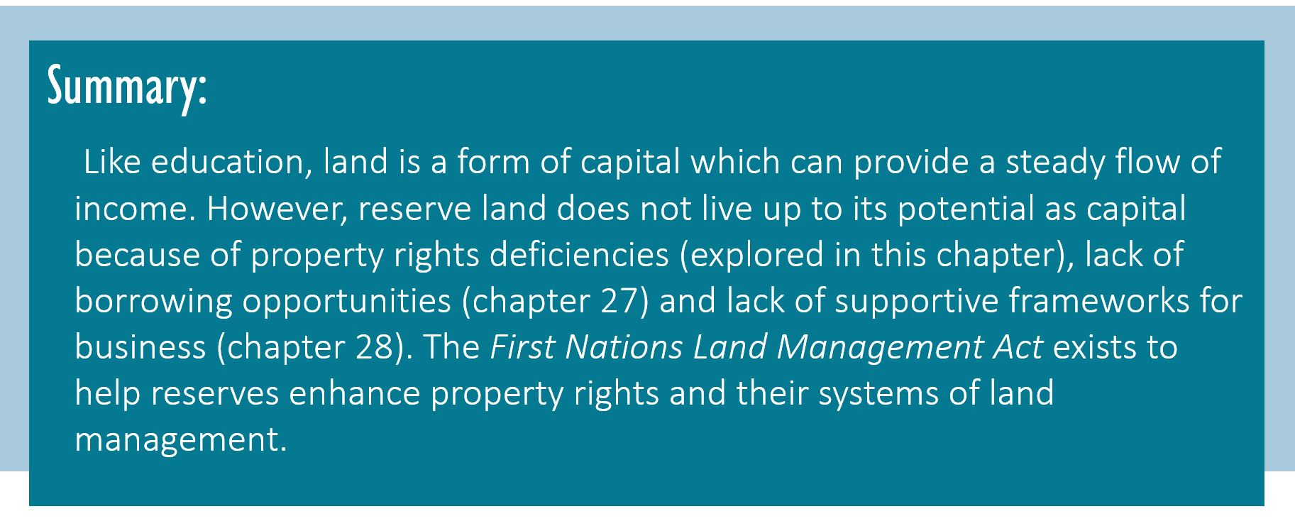 Summary: Like education, land is a form of capital which can provide a steady flow of income. However, reserve land does not live up to its potential as capital because of property rights deficiencies (explored in this chapter), lack of borrowing opportunities (chapter 27) and lack of supportive frameworks for business (chapter 28). The First Nations Land Management Act exists to help reserves enhance property rights and their systems of land management.
