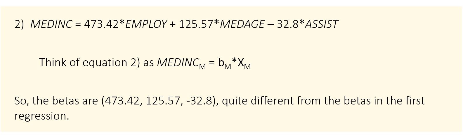 2) MEDINC = 473.42*EMPLOY + 125.57*MEDAGE – 32.8*ASSIST Think of equation 2) as MEDINCM = bM*XM So, the betas are (473.42, 125.57, -32.8), quite different from the betas in the first regression.