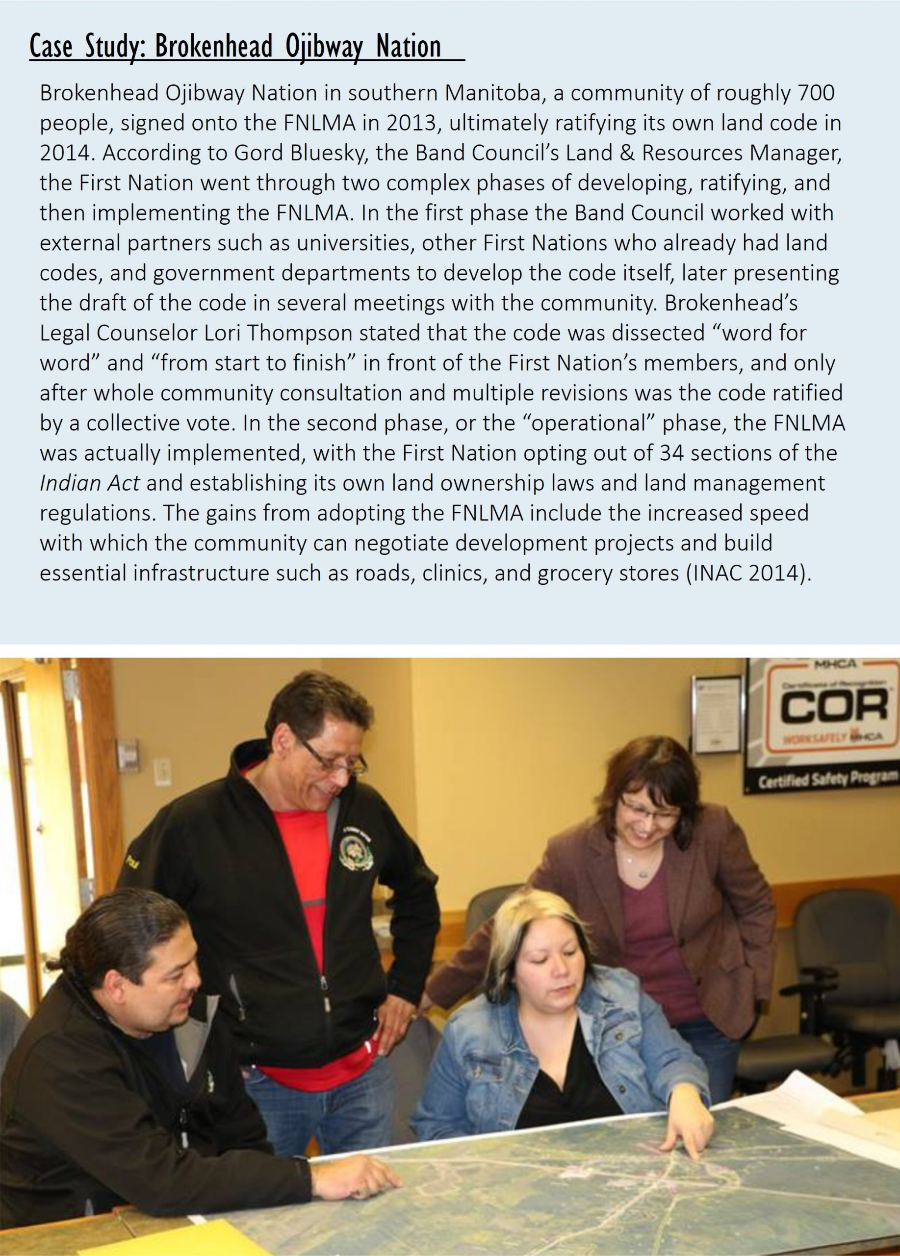 """Case Study: Brokenhead Ojibway Nation Brokenhead Ojibway Nation in southern Manitoba, a community of roughly 700 people, signed onto the FNLMA in 2013, ultimately ratifying its own land code in 2014.According to Gord Bluesky, the Band Council's Land & Resources Manager, the First Nation went through two complex phases of developing, ratifying, and then implementing the FNLMA. In the first phase the Band Council worked with external partners such as universities, other First Nations who already had land codes, and government departments to develop the code itself, later presenting the draft of the code in several meetings with the community.Brokenhead's Legal Counselor Lori Thompson stated that the code was dissected """"word for word"""" and """"from start to finish"""" in front of the First Nation's members, and only after whole community consultation and multiple revisions was the code ratified by a collective vote. In the second phase, or the """"operational"""" phase, the FNLMA was actually implemented, with the First Nation opting out of 34 sections of the Indian Act and establishing its own land ownership laws and land management regulations. The gains from adopting the FNLMA include the increased speed with which the community can negotiate development projects and build essential infrastructure such as roads, clinics, and grocery stores (INAC 2014)."""