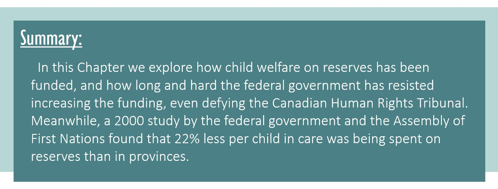 Summary: In this Chapter we explore how child welfare on reserves has been funded, and how long and hard the federal government has resisted increasing the funding, even defying the Canadian Human Rights Tribunal. Meanwhile, a 2000 study by the federal government and the Assembly of First Nations found that 22% less per child in care was being spent on reserves than in provinces.
