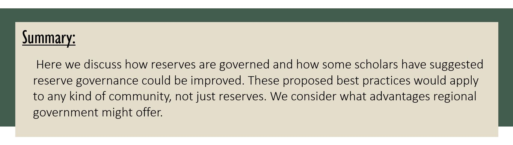 Summary: Here we discuss how reserves are governed and how some scholars have suggested reserve governance could be improved. These proposed best practices would apply to any kind of community, not just reserves. We consider what advantages regional government might offer.