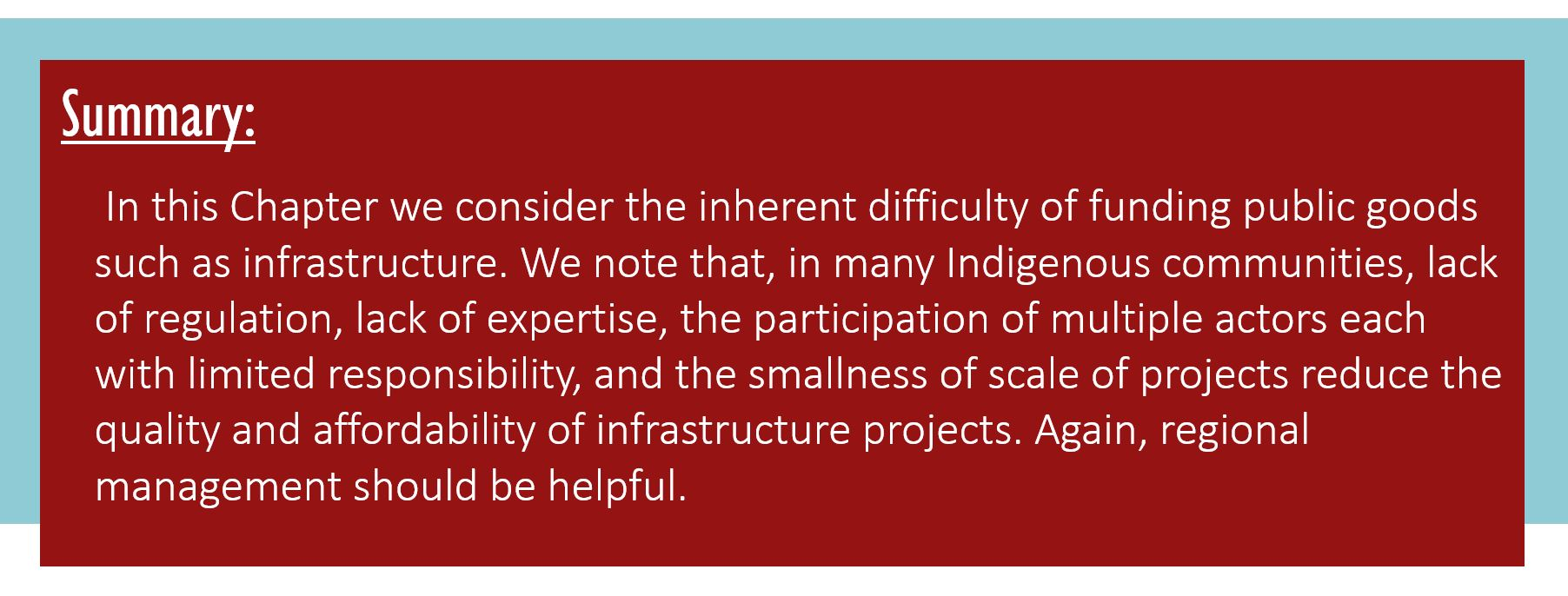 Summary: In this Chapter we consider the inherent difficulty of funding public goods such as infrastructure. We note that, in many Indigenous communities, lack of regulation, lack of expertise, the participation of multiple actors each with limited responsibility, and the smallness of scale of projects reduce the quality and affordability of infrastructure projects. Again, regional management should be helpful.