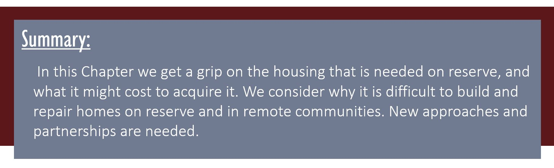 Summary: In this Chapter we get a grip on the housing that is needed on reserve, and what it might cost to acquire it. We consider why it is difficult to build and repair homes on reserve and in remote communities. New approaches and partnerships are needed.
