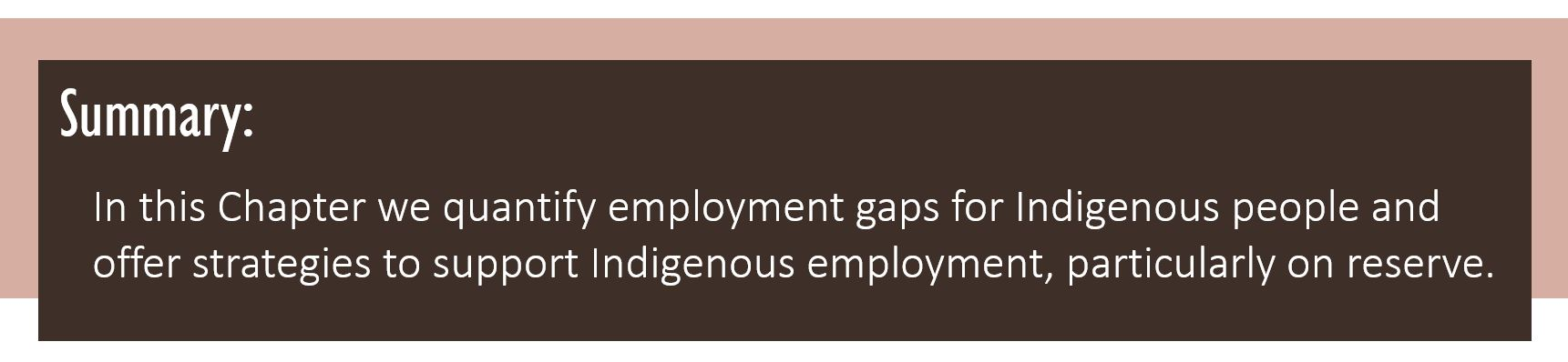 Summary: In this Chapter we quantify employment gaps for Indigenous people and offer strategies to support Indigenous employment, particularly on reserve.
