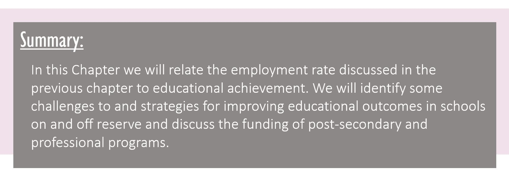 Summary: In this Chapter we will relate the employment rate discussed in the previous chapter to educational achievement. We will identify some challenges to and strategies for improving educational outcomes in schools on and off reserve and discuss the funding of post-secondary and professional programs.