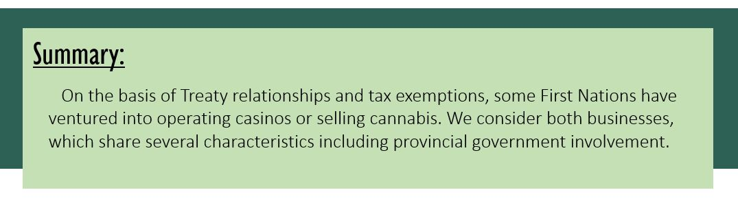 Summary: On the basis of treaty relationships and tax exemptions, some First Nations have ventured into operating casinos or selling cannabis. We consider both businesses, which share several characteristics including provincial government involvement.