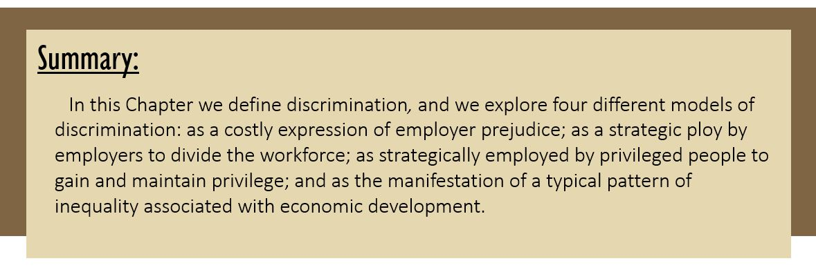 Summary: In this Chapter we define discrimination, and we explore four different models of discrimination: as a costly expression of employer prejudice; as a strategic ploy by employers to divide the workforce; as strategically employed by privileged people to gain and maintain privilege; and as the manifestation of a typical pattern of inequality associated with economic development.