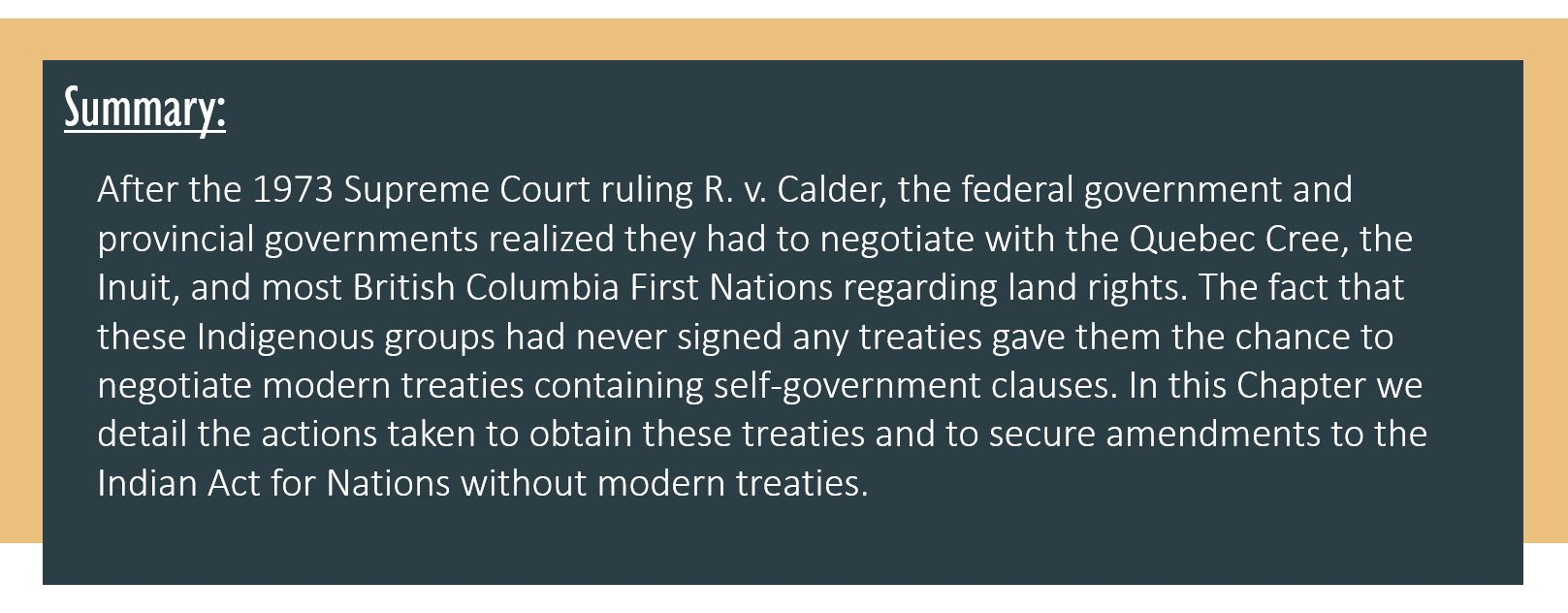 Summary: After the 1973 Supreme Court ruling R. v. Calder, the federal government and provincial governments realized they had to negotiate with the Quebec Cree, the Inuit, and most British Columbia First Nations regarding land rights. The fact that these Indigenous groups had never signed any treaties gave them the chance to negotiate modern treaties containing self-government clauses. In this Chapter we detail the actions taken to obtain these treaties and to secure amendments to the Indian Act for Nations without modern treaties.