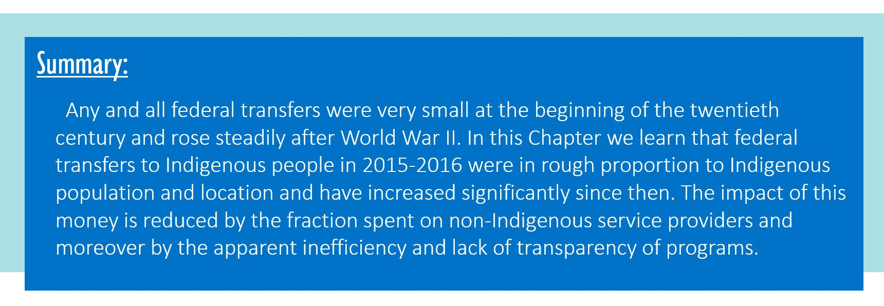 Summary: Any and all federal transfers were very small at the beginning of the twentieth century, but they rose steadily after World War II. In this Chapter we learn that federal transfers to Indigenous people in 2015-2016 were in rough proportion to Indigenous population and location and have increased significantly since then. The impact of this money is reduced by the fraction spent on non-Indigenous service providers and moreover by the apparent inefficiency and lack of transparency of programs.