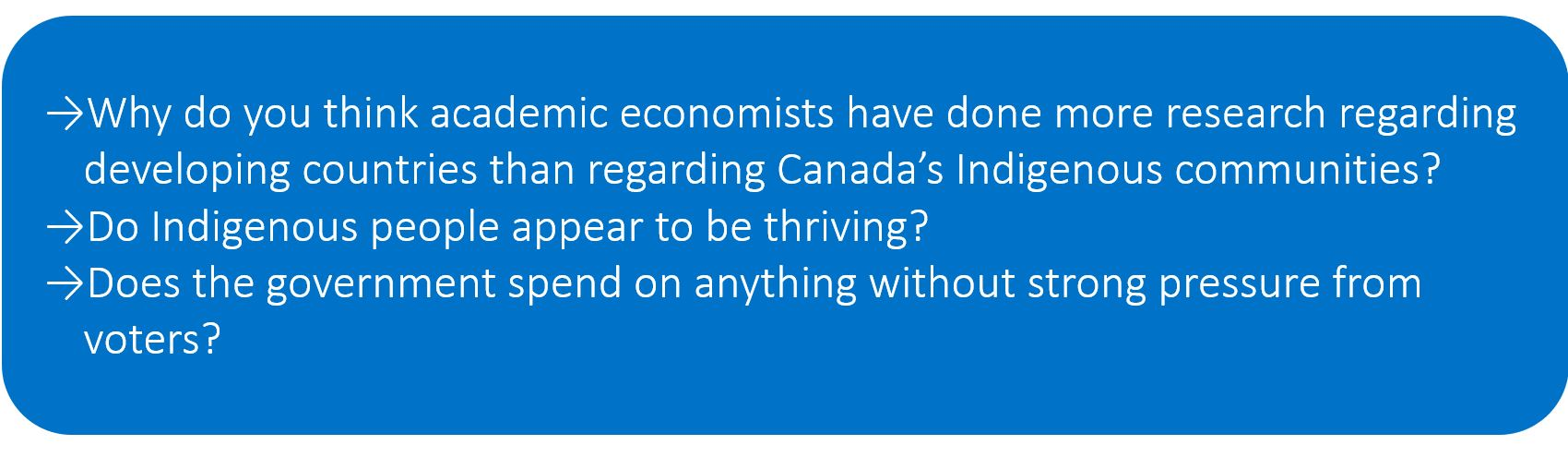 Why do you think academic economists have done more research regarding developing countries than regarding Canada's Indigenous communities? Do Indigenous people appear to be thriving? Does the government spend on anything without strong pressure from voters?