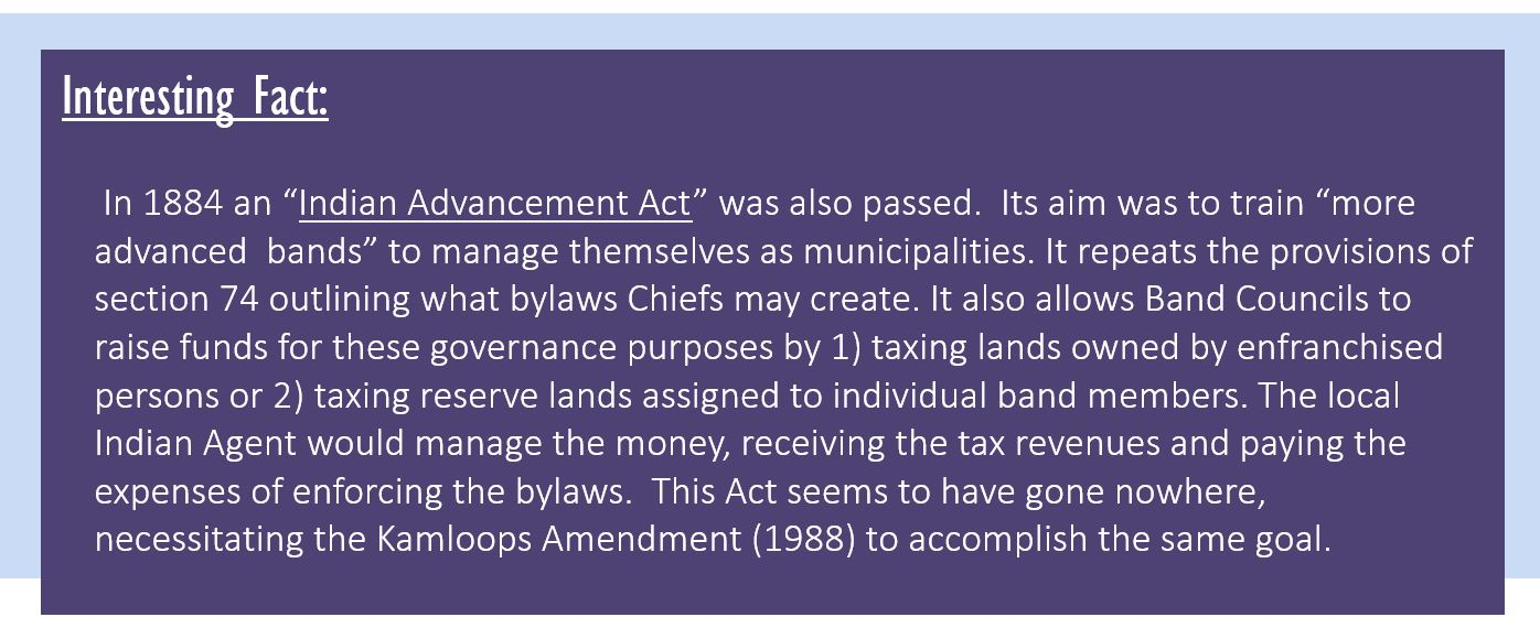 """Interesting Fact: In 1884 an """"Indian Advancement Act"""" was also passed. Its aim was to train """"more advanced bands"""" to manage themselves as municipalities.It repeats the provisions of section 74 outlining what bylaws Chiefs may create. It also allows Band Councils to raise funds for these governance purposes by 1) taxing lands owned by enfranchised persons or 2) taxing reserve lands assigned to individual band members. The local Indian Agent would manage the money, receiving the tax revenues and paying the expenses of enforcing the bylaws. This Act seems to have gone nowhere, necessitating the Kamloops Amendment (1988) to accomplish the same goal."""