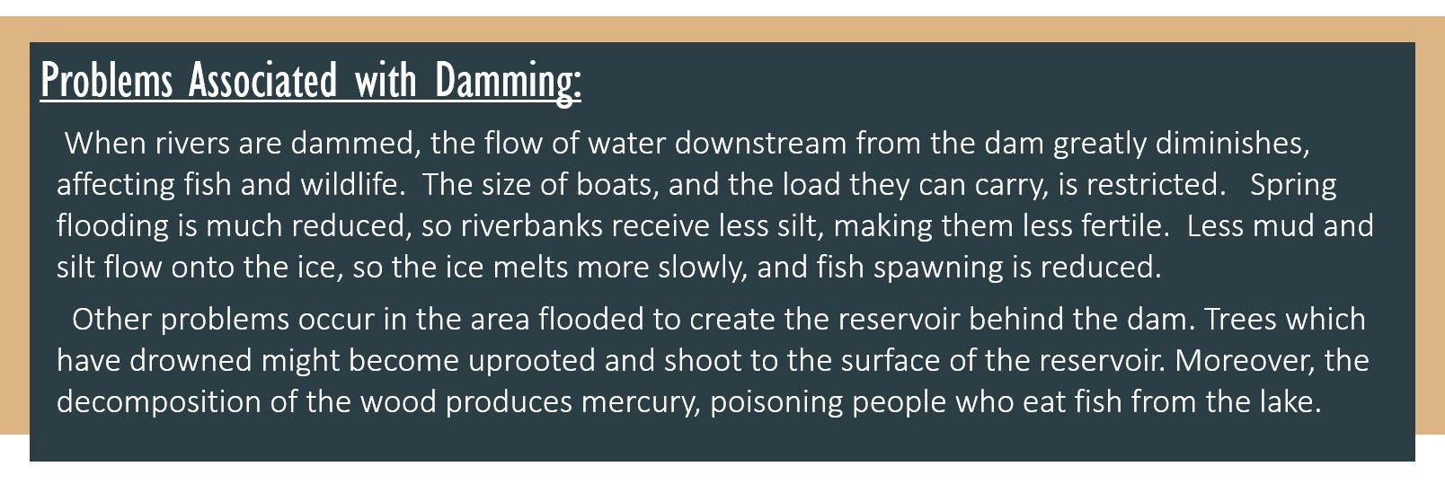 Problems Associated with Damming: When rivers are dammed, the flow of water downstream from the dam greatly diminishes, affecting fish and wildlife. The size of boats, and the load they can carry, is restricted.  Spring flooding is much reduced, so riverbanks receive less silt, making them less fertile. Less mud and silt flow onto the ice, so the ice melts more slowly, and fish spawning is reduced. Other problems occur in the area flooded to create the reservoir behind the dam.Trees which have drowned might become uprooted and shoot to the surface of the reservoir. Moreover, the decomposition of the wood produces mercury, poisoning people who eat fish from the lake.