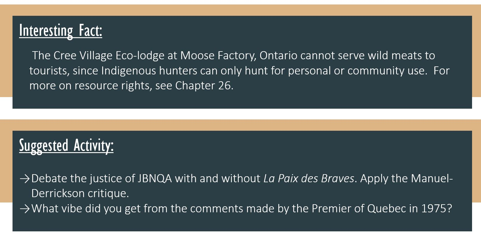 Interesting Fact: The Cree Village Eco-lodge at Moose Factory, Ontario cannot serve wild meats to tourists, since Indigenous hunters can only hunt for personal or community use. For more on resource rights, see Chapter 26. Suggested Activity: Debate the justice of JBNQA with and without La Paix des Braves.Apply the Manuel-Derrickson critique.