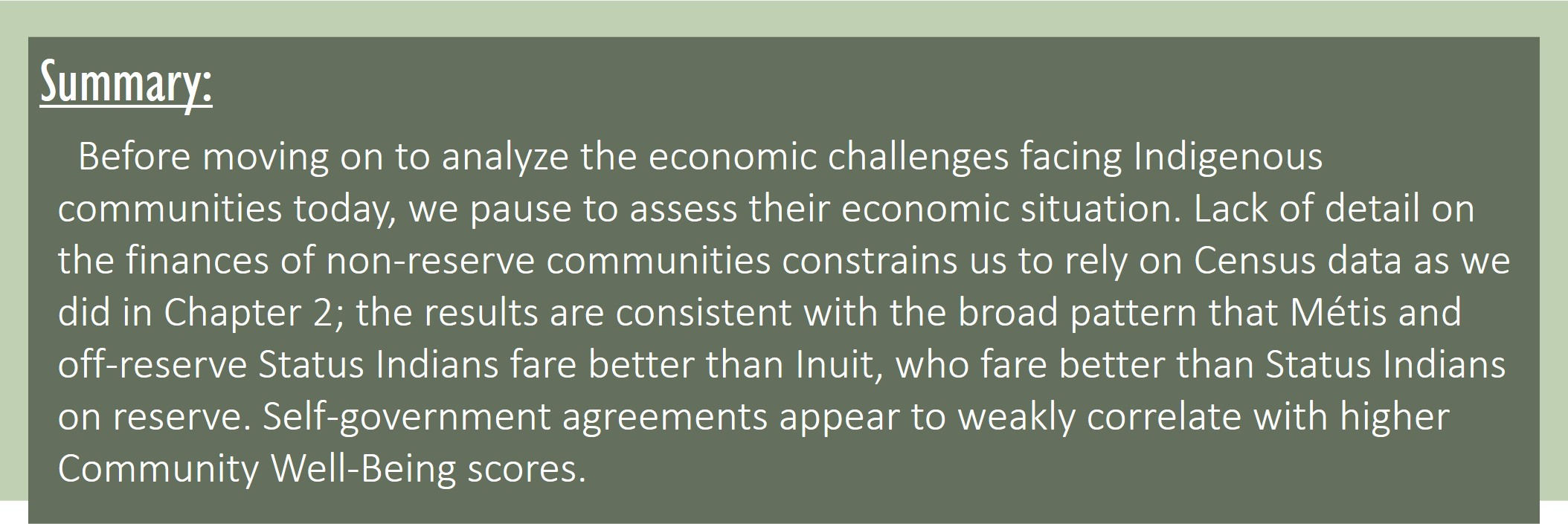 Summary: Before moving on to analyze the economic challenges facing Indigenous communities today, we pause to assess their economic situation. Lack of detail on the finances of non-reserve communities constrains us to rely on Census data as we did in Chapter 2; the results are consistent with the broad pattern that Métis and off-reserve Status Indians fare better than Inuit, who fare better than Status Indians on reserve. Self-government agreements appear to weakly correlate with higher Community Well-Being scores.