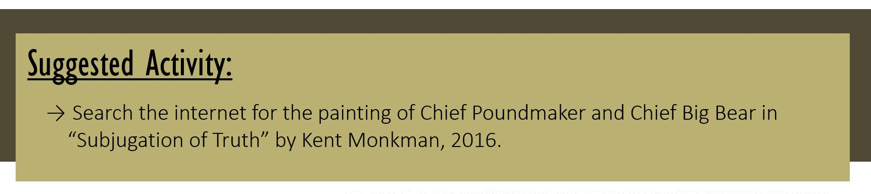 """Suggested Activity: Search the internet for the painting of Chief Poundmaker and Chief Big Bear in """"Subjugation of Truth"""" by Kent Monkman, 2016."""