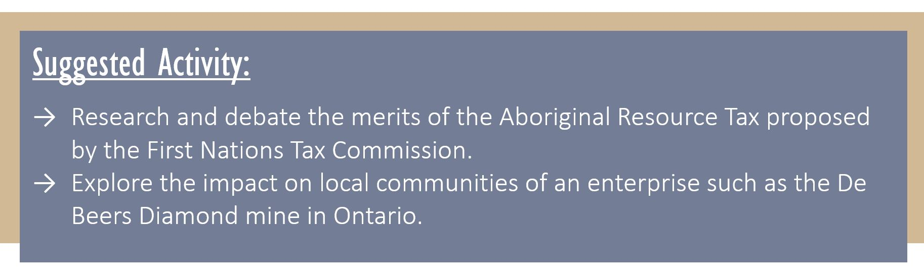 Suggested Activity: Research and debate the merits of the Aboriginal Resource Tax proposed by the First Nations Tax Commission. Explore the impact on local communities of an enterprise such as the De Beers Diamond mine in Ontario.