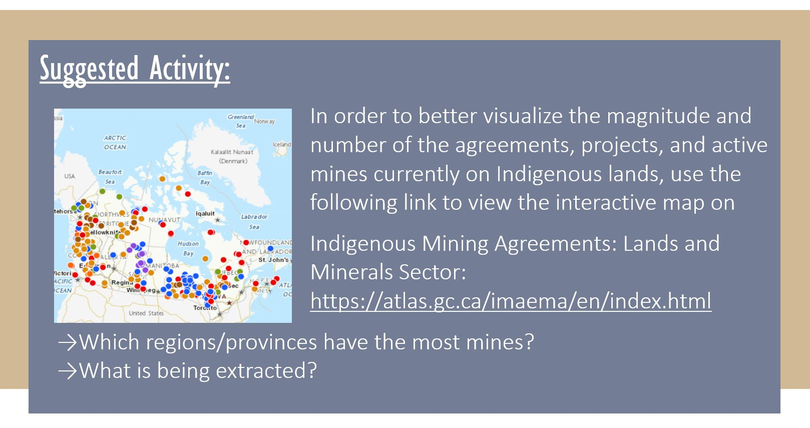 Suggested Activity: In order to better visualize the magnitude and number of the agreements, projects, and active mines currently on Indigenous lands, use the following link to view the interactive map on Indigenous Mining Agreements: Lands and Minerals Sector: https://atlas.gc.ca/imaema/en/index.html Which regions/provinces have the most mines? What is being extracted?