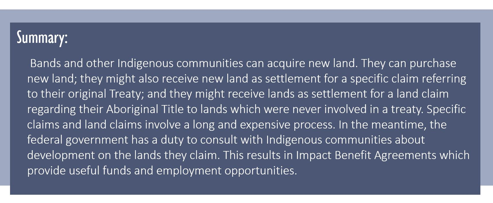 Summary: Bands and other Indigenous communities can acquire new land. They can purchase new land; they might also receive new land as settlement for a specific claim referring to their original Treaty; and they might receive lands as settlement for a land claim regarding their Aboriginal Title to lands which were never involved in a treaty. Specific claims and land claims involve a long and expensive process. In the meantime, the federal government has a duty to consult with Indigenous communities about development on the lands they claim. This results in Impact Benefit Agreements which provide useful funds and employment opportunities.