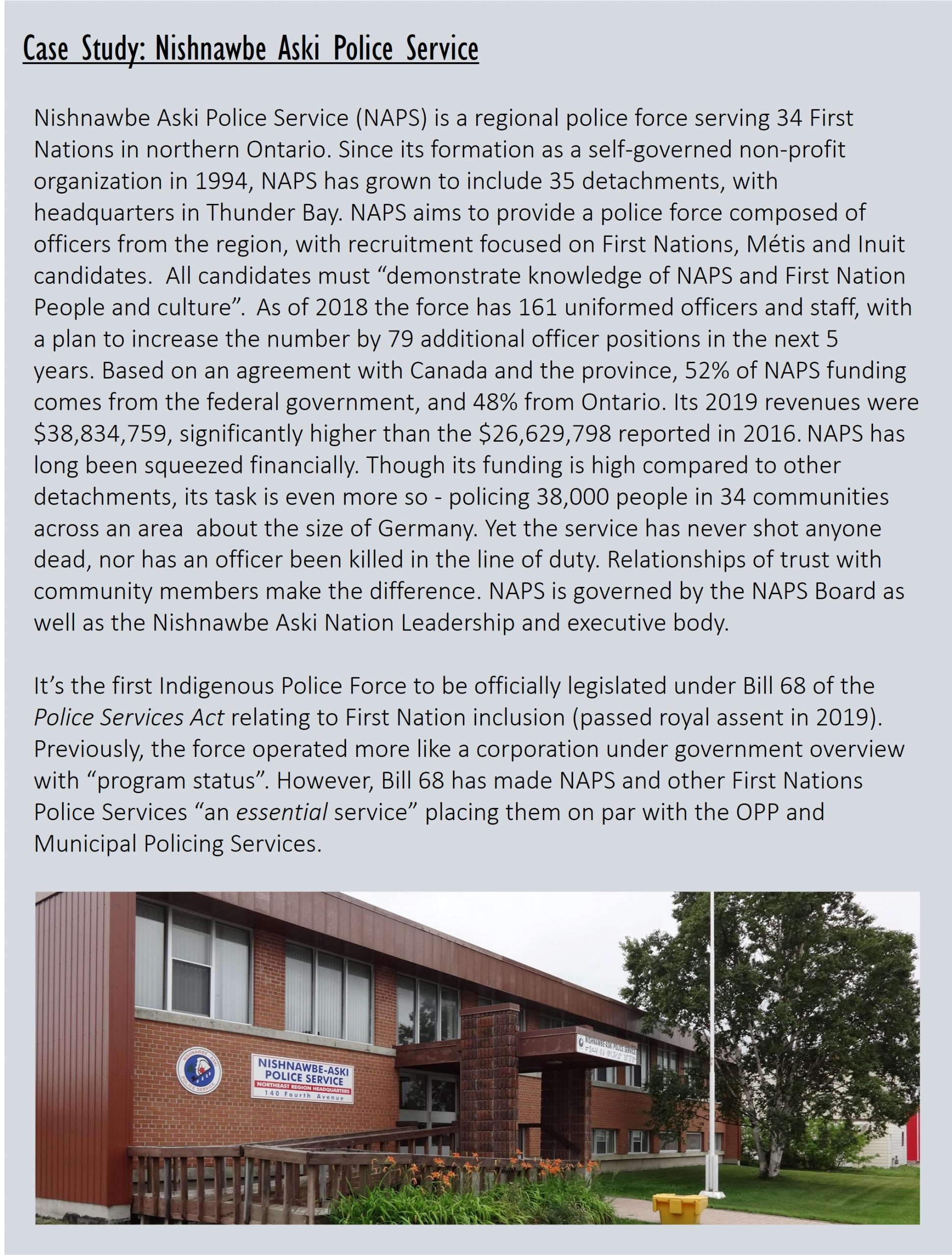 """Case Study: Nishnawbe Aski Police Service Nishnawbe Aski Police Service (NAPS) is a regional police force serving 34 First Nations in northern Ontario. Since its formation as a self-governed non-profit organization in 1994, NAPS has grown to include 35 detachments, with headquarters in Thunder Bay.NAPS aims to provide a police force composed of officers from the region, with recruitment focused on First Nations, Métis and Inuit candidates. All candidates must """"demonstrate knowledge of NAPS and First Nation People and culture"""". As of 2018 the force has 161 uniformed officers and staff, with a plan to increase the number by 79 additional officer positions in the next 5 years.Based on an agreement with Canada and the province, 52% of NAPS funding comes from the federal government, and 48% from Ontario. Its 2019 revenues were $38,834,759, significantly higher than the $26,629,798 reported in 2016. NAPS has long been squeezed financially.Though its funding is high compared to other detachments, its task is even more so - policing 38,000 people in 34 communities across an area about the size of Germany. Yet the service has never shot anyone dead, nor has an officer been killed in the line of duty. Relationships of trust with community members make the difference. NAPS is governed by the NAPS Board as well as the Nishnawbe Aski Nation Leadership and executive body. It's the first Indigenous Police Force to be officially legislated under Bill 68 of the Police Services Act relating to First Nation inclusion (passed royal assent in 2019). Previously, the force operated more like a corporation under government overview with """"program status"""". However, Bill 68 has made NAPS andother First Nations Police Services """"an essential service"""" placing them on par with the OPP and Municipal Policing Services."""