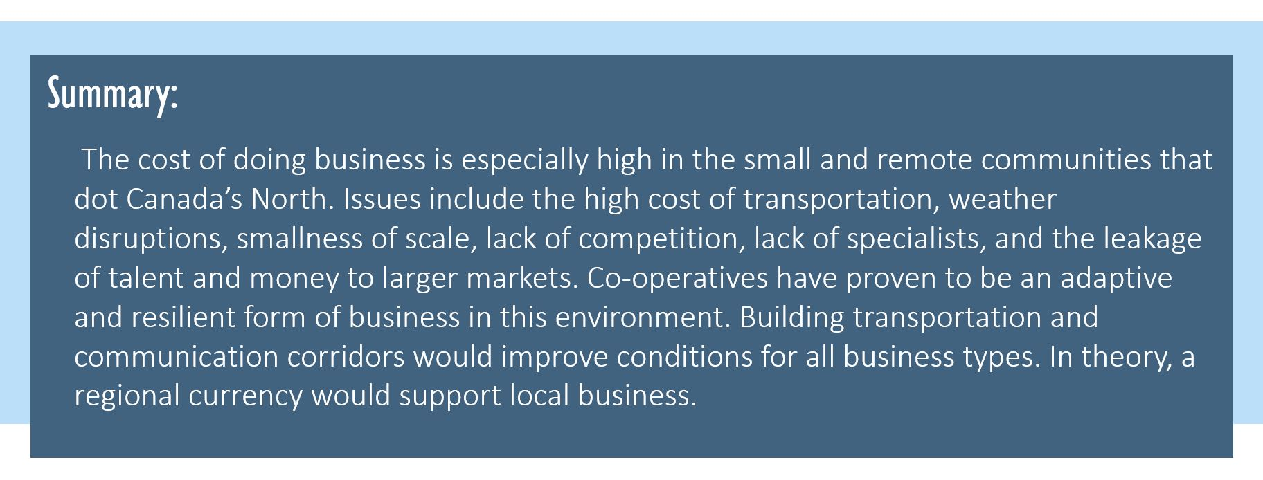 Summary: The cost of doing business is especially high in the small and remote communities that dot Canada's North. Issues include the high cost of transportation, weather disruptions, smallness of scale, lack of competition, lack of specialists, and the leakage of talent and money to larger markets. Co-operatives have proven to be an adaptive and resilient form of business in this environment. Building transportation and communication corridors would improve conditions for all business types. In theory, a regional currency would support local business.