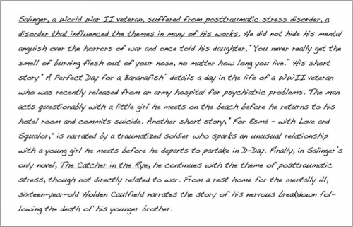 """(underlined) Salinger, a World War II veteran, suffered from post traumatic stress disorder, a disorder that influenced the themes in many of his works. (end underline). He did not hide his mental anguish over the horrors of war and once told his daughter , """"You never really get the smell of burning flesh out of your nose, no matter how long you live."""" HIs short story """"A Perfect Day for a Bananafish"""" details a day in the life of a WWII veteran who was recently released from an army hospital for psychiatric problems. The man acts questionably with a little girl he meets on the beach before he returns to his hotel room and commits suicide. Another short story, """"For Esme- with Love and Squalor,"""" is narrated by a traumatized soldier who sparks an unusual relationship with a young girl he meets before he departs to partake in D-Day. Finally, in Salinger's only novel, The Catcher in the Rye, he continues with the theme of post traumatic stress, though not directly related to war. From a rest home for the mentally ill, sixteen-year-old Holden Caulfield narrates the story of his nervous breakdown following the death of his younger brother."""
