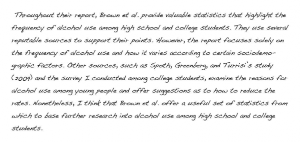 Throughout their report, Brown et al. provide valuable statistics that highlight the frequency of alcohol use among high school and college students. They use several reputable sources to support their points. However, the report focuses solely on the frequency of alcohol use and how it varies according to certain sociodemographic factors. Other sources, such as Spoth, Greenberg, and Turrisi's study (2009) and the survey I conducted among college students, examine the reasons for alcohol use among young people and offer suggestions as to how to reduce the rates. Nonetheless, I think that Brown et al. offer a useful set of statistics from which to base further research into alcohol use among high school and college students.