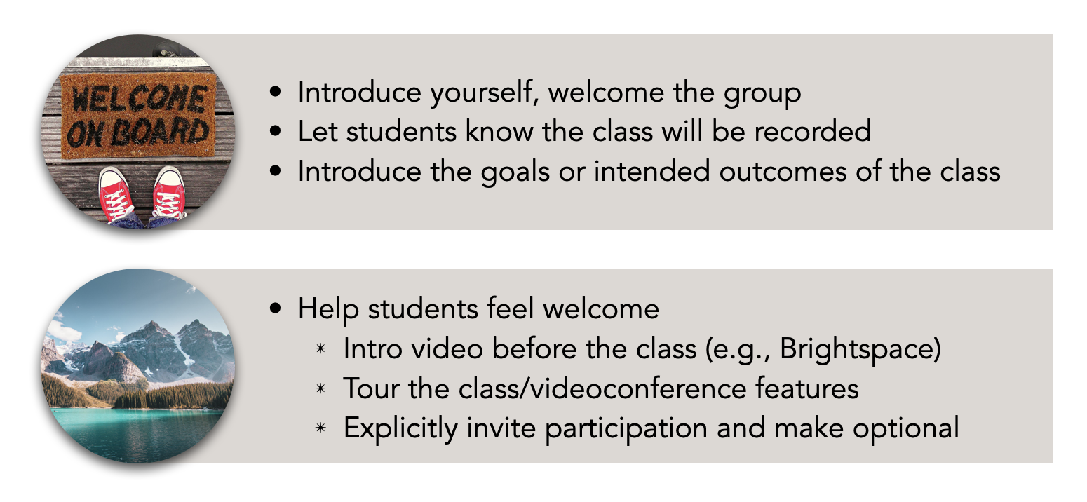 A) Introduce yourself, welcome the group Let students know the class will be recorded Introduce the goals or intended outcomes of the class B) Help students feel welcome Intro video before the class (e.g., Brightspace) Tour the class/videoconference features Explicitly invite participation and make optional