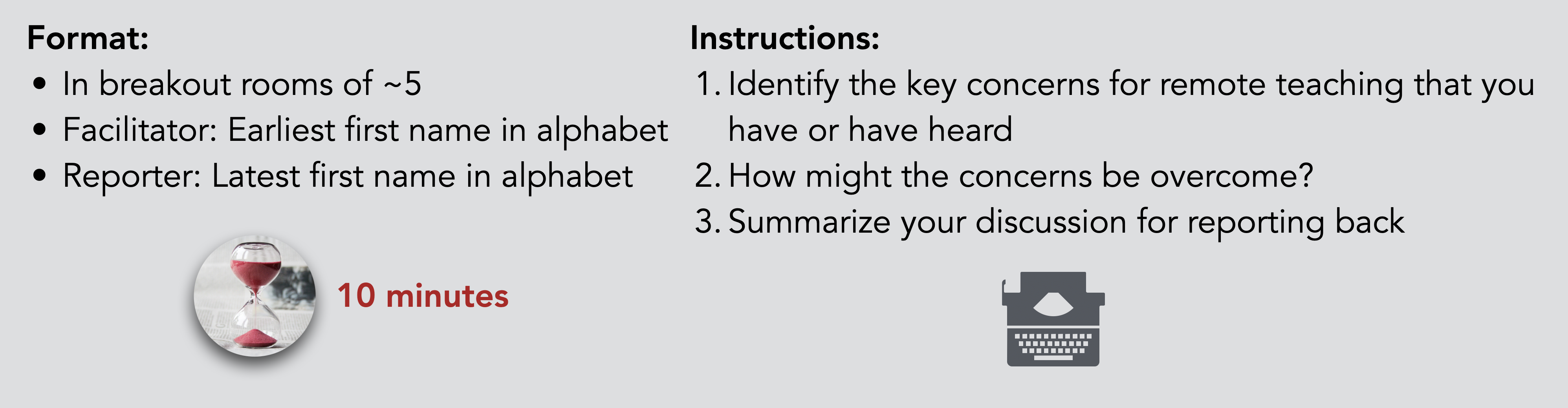 Format: In breakout rooms of ~5 Facilitator: Earliest first name in alphabet Reporter: Latest first name in alphabet. Instructions: Identify the key concerns for remote teaching that you have or have heard How might the concerns be overcome? Summarize your discussion for reporting back. Allocated time: 10 minutes.